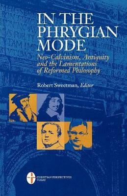 In the Phrygian Mode: Neo-calvinism, Antiquity, and the Lamentations of Reformational Philosophy (Paperback)