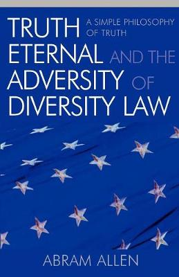 Truth Eternal and the Adversity of Diversity Law: A Simple Philosophy of Truth (Paperback)