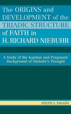 The Origins and Development of the Triadic Structure of Faith in H. Richard Niebuhr: A Study of the Kantian and Pragmatic Background of Niebuhr's Thought (Hardback)