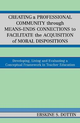 Creating a Professional Community through Means-Ends Connections to Facilitate the Acquisition of Moral Disposition: Developing, Living and Evaluating a Conceptual Framework in Teacher Education (Paperback)