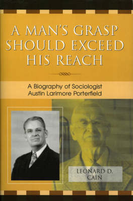 A Man's Grasp Should Exceed His Reach: A Biography of Sociologist Austin Larimore Porterfield (Paperback)