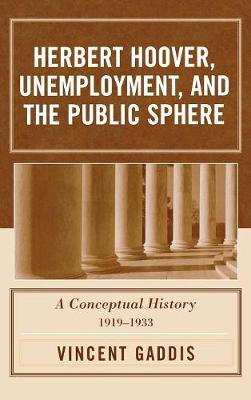 Herbert Hoover, Unemployment, and the Public Sphere: A Conceptual History, 1919-1933 (Hardback)
