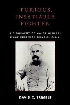 Furious, Insatiable Fighter: A Biography of Maj. Gen. Isaac Ridgeway Trimble, C.S.A. (Paperback)