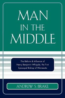 Man in the Middle: The Reform & Influence of Henry Benjamin Whipple, the first Episcopal Bishop of Minnesota (Paperback)
