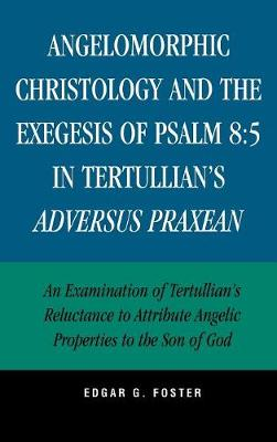 Angelomorphic Christology and the Exegesis of Psalm 8:5 in Tertullian's Adversus Praxean: An Examination of Tertullian's Reluctance to Attribute Angelic Properties to the Son of God (Hardback)