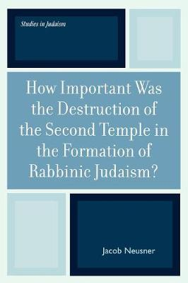How Important Was the Destruction of the Second Temple in the Formation of Rabbinic Judaism? - Studies in Judaism 175 (Paperback)