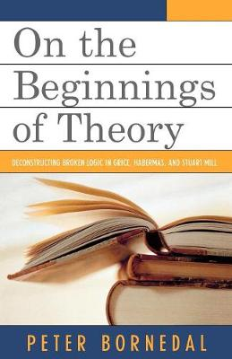 On the Beginnings of Theory: Deconstructing Broken Logic in Grice, Habermas, and Stuart Mill (Paperback)
