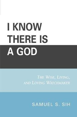 I Know There Is a God: The Wise, Living, and Loving Watchmaker (Paperback)