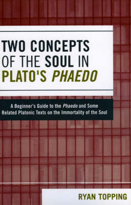 Two Concepts of the Soul in Plato's Phaedo: A Beginner's Guide to the Phaedo and Some Related Platonic Texts on the Immortality of the Soul (Paperback)
