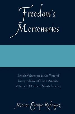 Freedom's Mercenaries: British Volunteers in the Wars of Independence of Latin America - Freedom's Mercenaries (Paperback)
