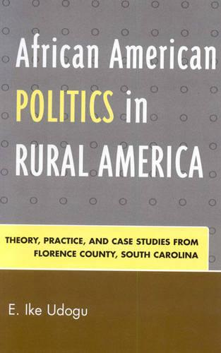 African American Politics in Rural America: Theory, Practice and Case Studies from Florence County, South Carolina (Hardback)