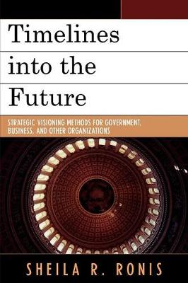 Timelines into the Future: Strategic Visioning Methods for Government, Business, and Other Organizations (Paperback)