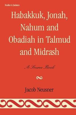 Habakkuk, Jonah, Nahum, and Obadiah in Talmud and Midrash: A Source Book - Studies in Judaism (Paperback)