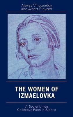 The Women of Izmaelovka: A Soviet Union Collective Farm in Siberia (Hardback)