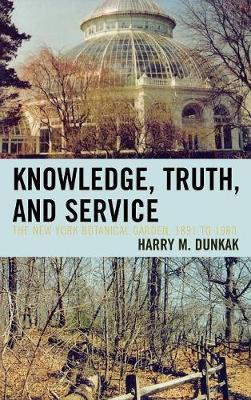 Knowledge, Truth and Service, The New York Botanical Garden, 1891 to 1980 (Hardback)