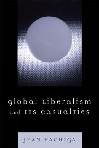 Global Liberalism and Its Casualties (Hardback)
