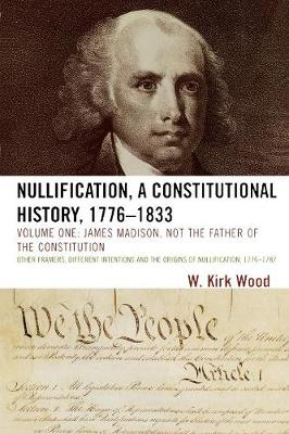 Nullification: A Constitutional History, 1776-1833: James Madison, Not the Father of the Constitution Volume 1: James Madison, Not the Father of the Constitution (Paperback)