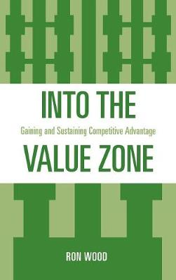 Into the Value Zone: Gaining and Sustaining Competitive Advantage (Hardback)