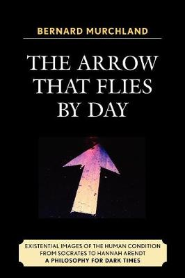 The Arrow that Flies by Day: Existential Images of the Human Condition from Socrates to Hannah Arendt (Paperback)