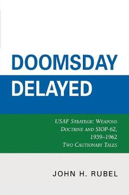 Doomsday Delayed: USAF Strategic Weapons Doctrine and SIOP-62, 1959-1962 (Paperback)