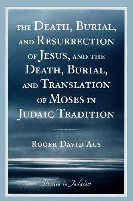 The Death, Burial, and Resurrection of Jesus and the Death, Burial, and Translation of Moses in Judaic Tradition - Studies in Judaism (Paperback)