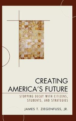 Creating America's Future: Stopping Decay with Citizens, Students, and Strategies (Hardback)