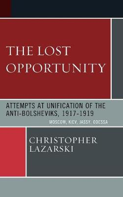 The Lost Opportunity: Attempts at Unification of the Anti-Bolsheviks:1917-1919 (Hardback)
