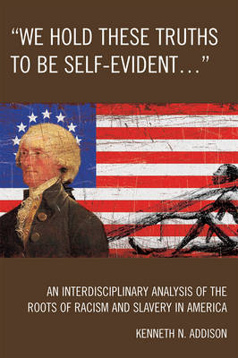 'We Hold These Truths to Be Self-Evident...': An Interdisciplinary Analysis of the Roots of Racism and Slavery in America (Paperback)