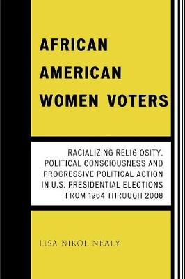 African American Women Voters: Racializing Religiosity, Political Consciousness and Progressive Political Action in U.S. Presidential Elections from 1964 through 2008 (Paperback)