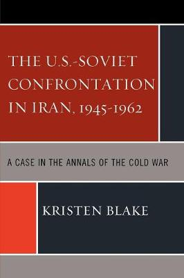 The U.S.-Soviet Confrontation in Iran, 1945-1962: A Case in the Annals of the Cold War (Paperback)