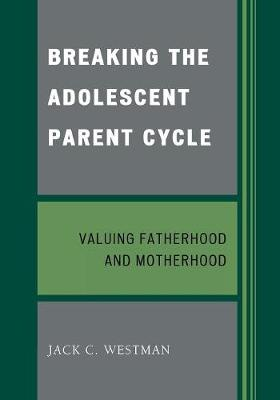 Breaking the Adolescent Parent Cycle: Valuing Fatherhood and Motherhood (Paperback)