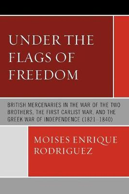 Under the Flags of Freedom: British Mercenaries in the War of the Two Brothers, the First Carlist War, and the Greek War of Independence (1821-1840) (Paperback)