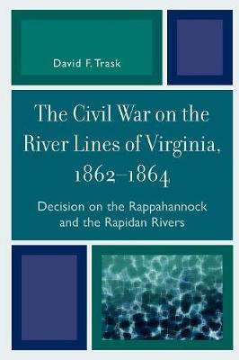 The Civil War on the River Lines of Virginia, 1862-1864: Decision on the Rappahannock and the Rapidan Rivers (Paperback)