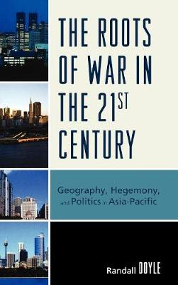 The Roots of War in the 21st Century: Geography, Hegemony, and Politics in Asia-Pacific (Hardback)