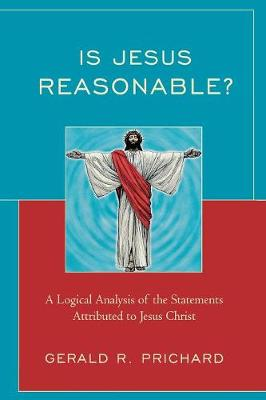 Is Jesus Reasonable?: A Logical Analysis of the Statements Attributed to Jesus Christ (Paperback)