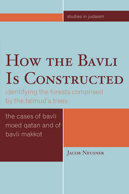 How the Bavli is Constructed: Identifying the Forests Comprised by the Talmud's Trees - Studies in Judaism (Paperback)