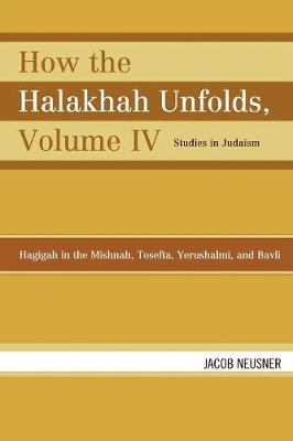 How the Halakhah Unfolds: Hagigah in the Mishnah, Tosefta, Yerushalmi, and Bavli - Studies in Judaism Volume IV (Paperback)