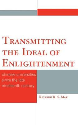 Transmitting the Ideal of Enlightenment: Chinese Universities Since the Late Nineteenth Century (Hardback)