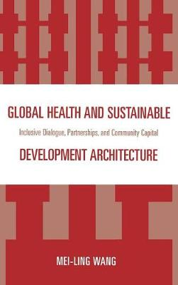Global Health and Sustainable Development Architecture: Inclusive Dialogue, Partnerships, and Community Capital (Hardback)