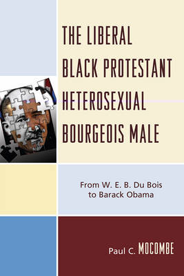 The Liberal Black Protestant Heterosexual Bourgeois Male: From W.E.B. Du Bois to Barack Obama (Paperback)