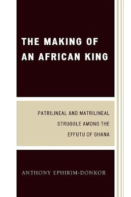 The Making of an African King: Patrilineal and Matrilineal Struggle Among the Effutu of Ghana (Paperback)