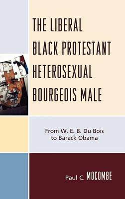 The Liberal Black Protestant Heterosexual Bourgeois Male: From W.E.B. Du Bois to Barack Obama (Hardback)