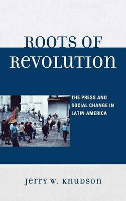 Roots of Revolution: The Press and Social Change in Latin America (Hardback)