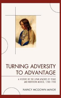 Turning Adversity to Advantage: A History of the Lipan Apaches of Texas and Northern Mexico, 1700-1900 (Hardback)