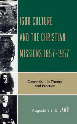 Igbo Culture and the Christian Missions 1857-1957: Conversion in Theory and Practice (Hardback)