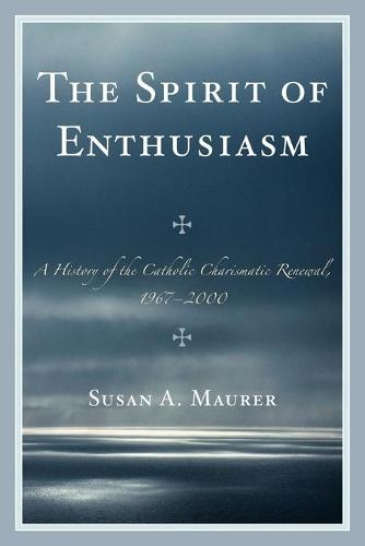 The Spirit of Enthusiasm: A History of the Catholic Charismatic Renewal, 1967-2000 (Paperback)