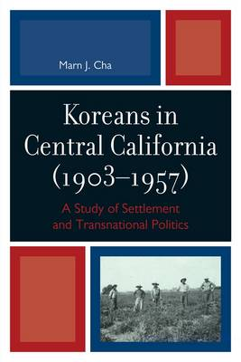 Koreans in Central California (1903-1957): A Study of Settlement and Transnational Politics (Hardback)
