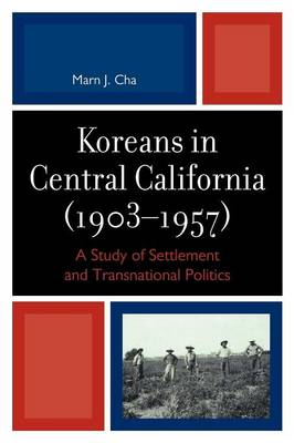 Koreans in Central California (1903-1957): A Study of Settlement and Transnational Politics (Paperback)