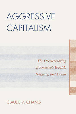 Aggressive Capitalism: The Overleveraging of America's Wealth, Integrity, and Dollar (Paperback)