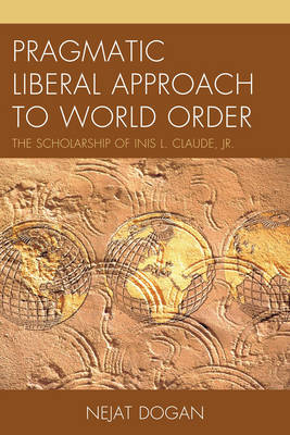 Pragmatic Liberal Approach To World Order: The Scholarship of Inis L. Claude, Jr. (Hardback)